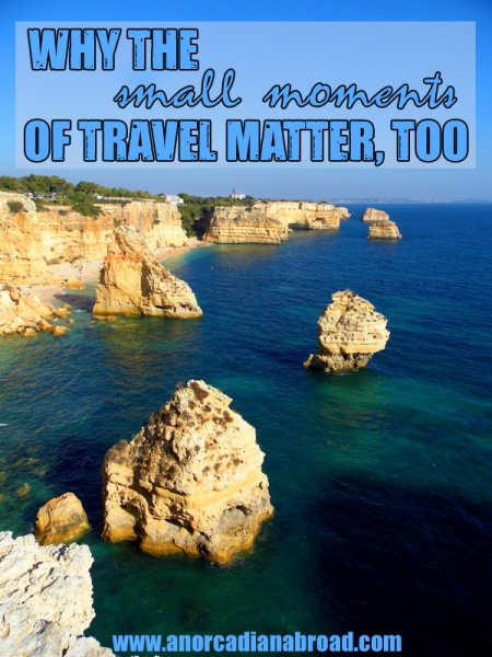 Why the small moments of travel matter, too. Make memories, not just Instagram photos!